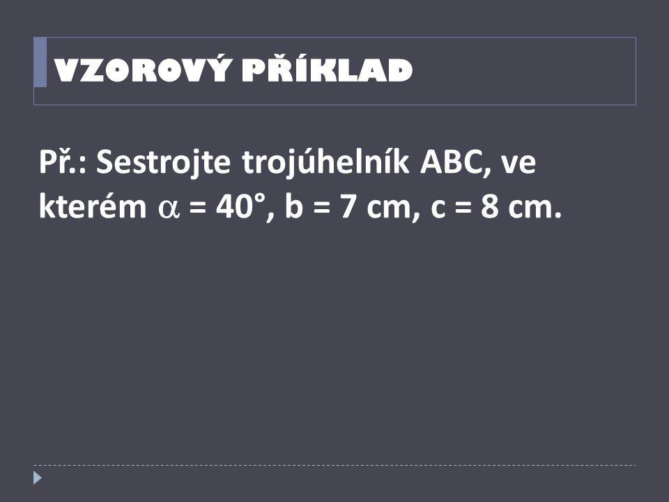 Př.: Sestrojte trojúhelník ABC, ve kterém  = 40°, b = 7 cm, c = 8 cm.