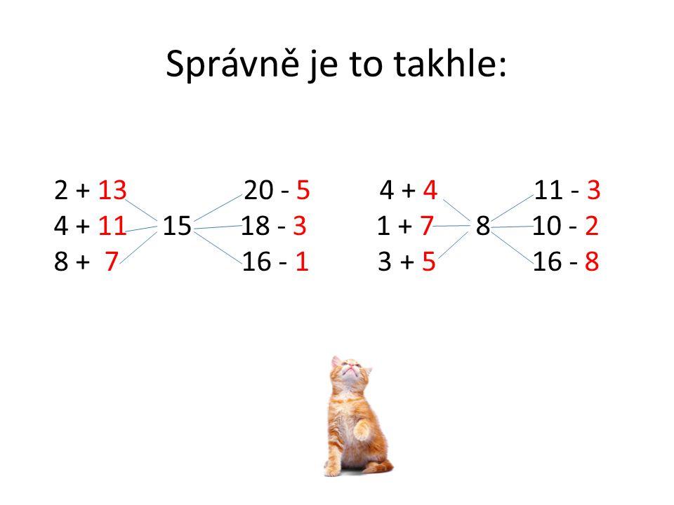 Správně je to takhle: 2 + 13 20 - 5 4 + 4 11 - 3