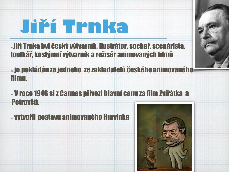 Jiří Trnka Jiří Trnka byl český výtvarník, ilustrátor, sochař, scenárista, loutkář, kostýmní výtvarník a režisér animovaných filmů.