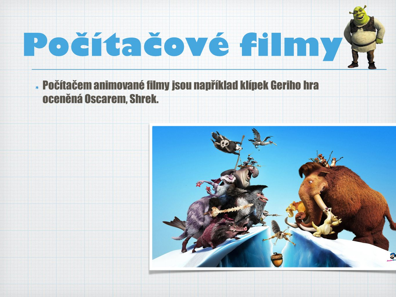 Počítačem animované filmy jsou například klípek Geriho hra oceněná Oscarem, Shrek.