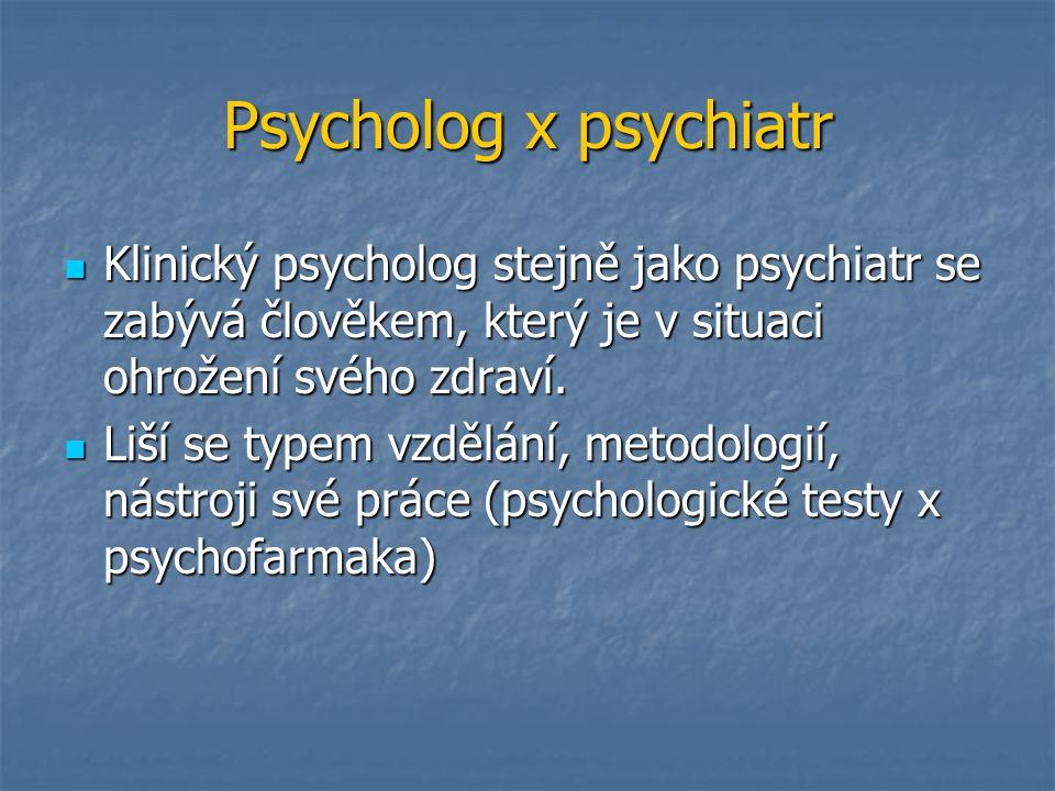 Psycholog x psychiatr Klinický psycholog stejně jako psychiatr se zabývá člověkem, který je v situaci ohrožení svého zdraví.
