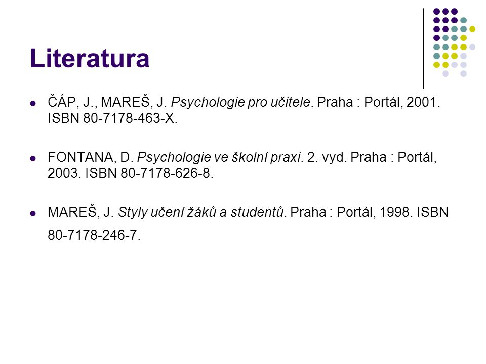 Literatura ČÁP, J., MAREŠ, J. Psychologie pro učitele. Praha : Portál, 2001. ISBN 80-7178-463-X.