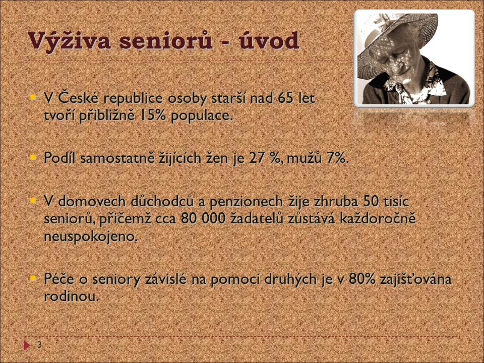 Výživa seniorů - úvod V České republice osoby starší nad 65 let tvoří přibližně 15% populace. Podíl samostatně žijících žen je 27 %, mužů 7%.