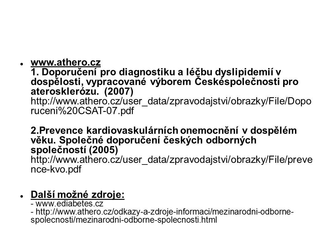 www.athero.cz 1. Doporučení pro diagnostiku a léčbu dyslipidemií v dospělosti, vypracované výborem Českéspolečnosti pro aterosklerózu. (2007) http://www.athero.cz/user_data/zpravodajstvi/obrazky/File/Dopo ruceni%20CSAT-07.pdf 2.Prevence kardiovaskulárních onemocnění v dospělém věku. Společné doporučení českých odborných společností (2005) http://www.athero.cz/user_data/zpravodajstvi/obrazky/File/preve nce-kvo.pdf