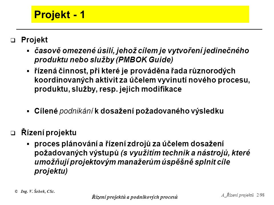 Projekt - 1 Projekt. časově omezené úsilí, jehož cílem je vytvoření jedinečného produktu nebo služby (PMBOK Guide)