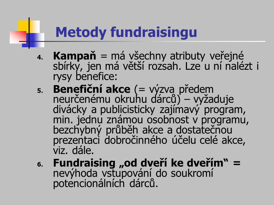 Metody fundraisingu Kampaň = má všechny atributy veřejné sbírky, jen má větší rozsah. Lze u ní nalézt i rysy benefice: