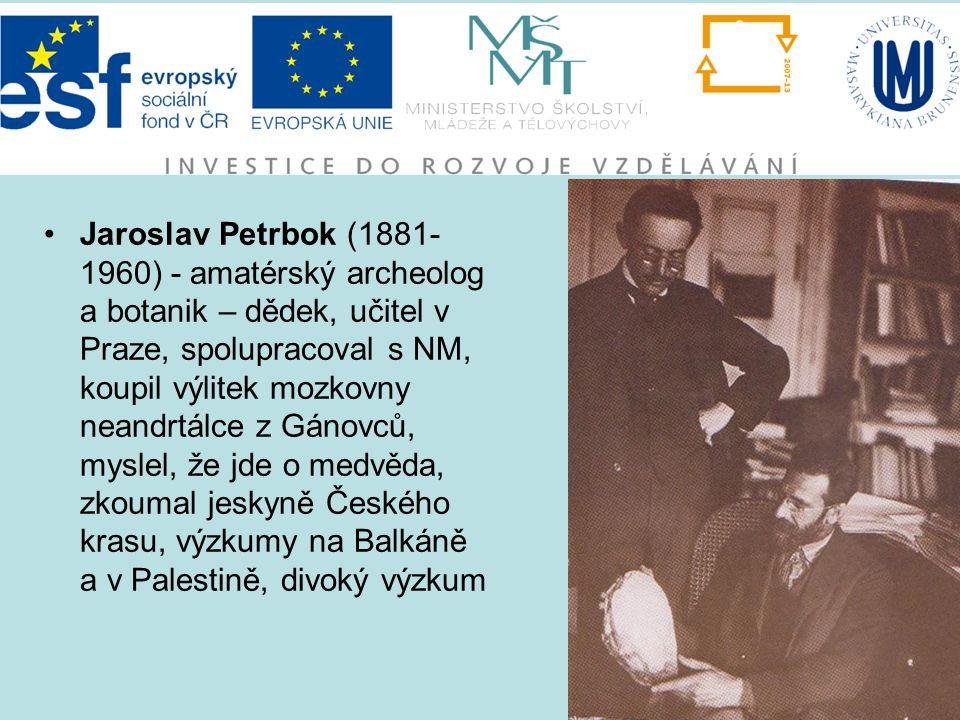 Jaroslav Petrbok (1881-1960) - amatérský archeolog a botanik – dědek, učitel v Praze, spolupracoval s NM, koupil výlitek mozkovny neandrtálce z Gánovců, myslel, že jde o medvěda, zkoumal jeskyně Českého krasu, výzkumy na Balkáně a v Palestině, divoký výzkum