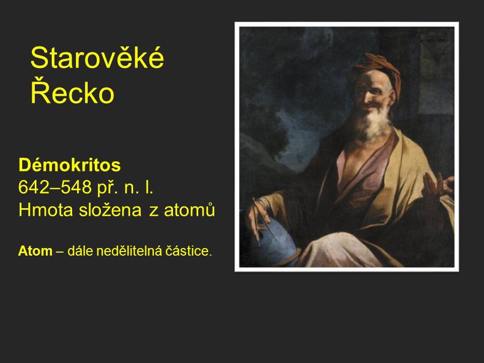 Starověké Řecko Démokritos 642–548 př. n. l. Hmota složena z atomů