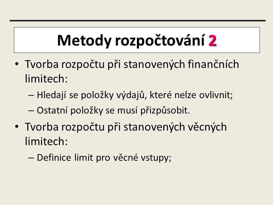 Metody rozpočtování 2 Tvorba rozpočtu při stanovených finančních limitech: Hledají se položky výdajů, které nelze ovlivnit;