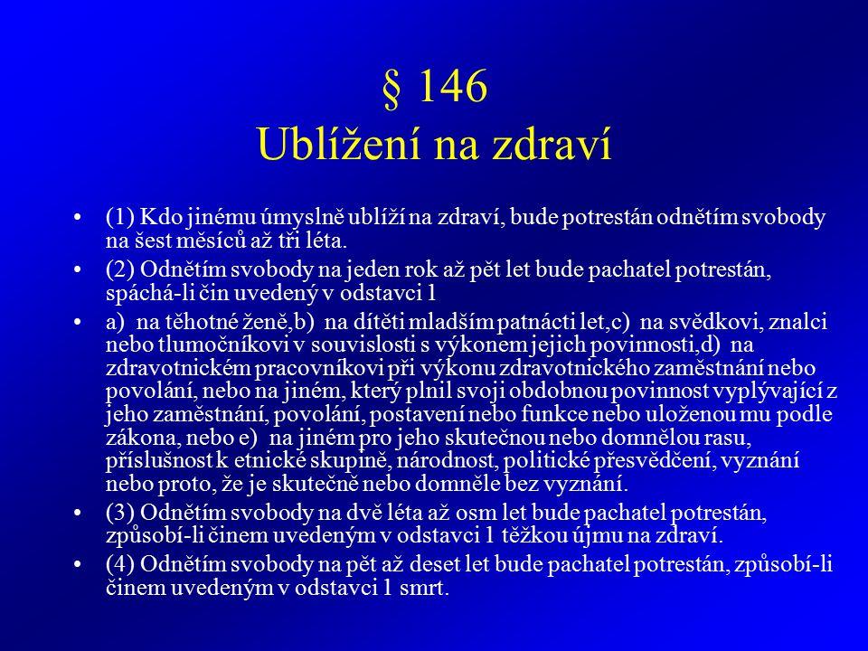 § 146 Ublížení na zdraví (1) Kdo jinému úmyslně ublíží na zdraví, bude potrestán odnětím svobody na šest měsíců až tři léta.