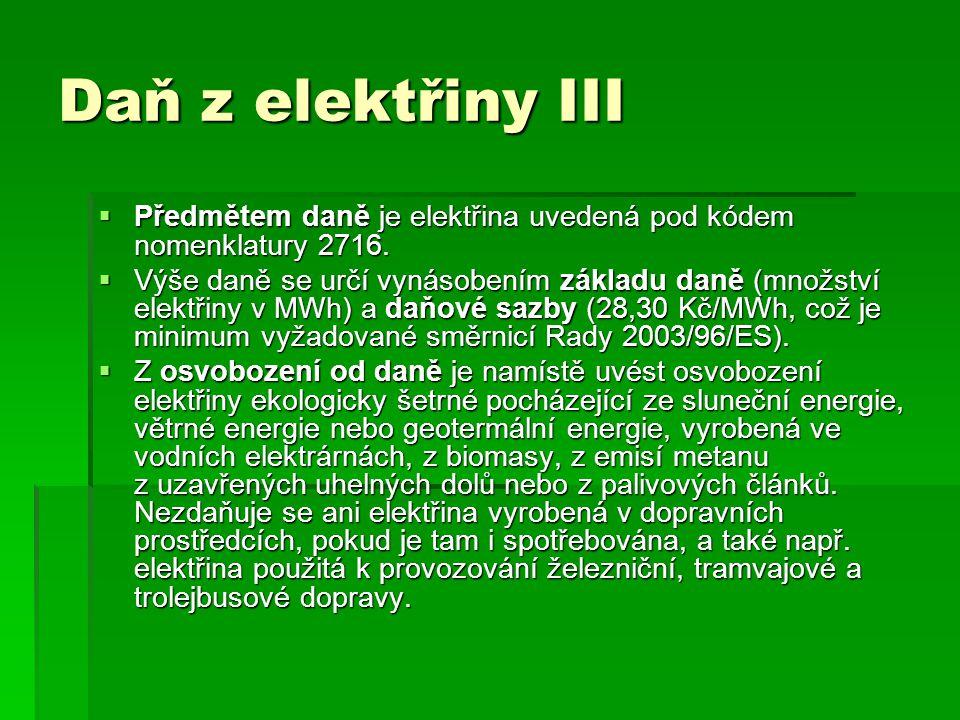 Daň z elektřiny III Předmětem daně je elektřina uvedená pod kódem nomenklatury 2716.