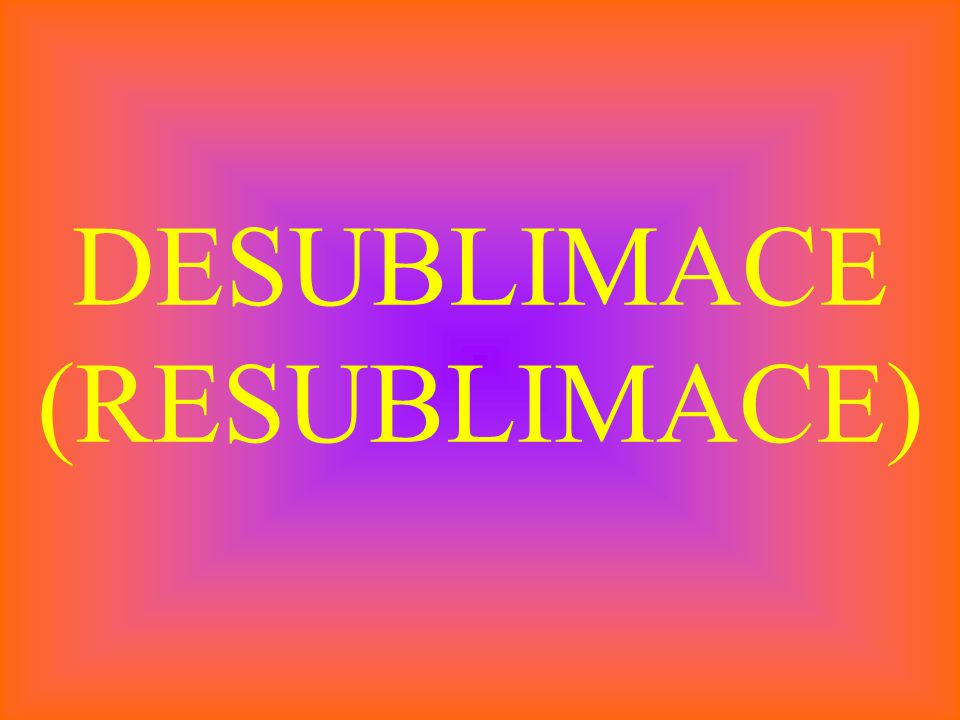 DESUBLIMACE (RESUBLIMACE)