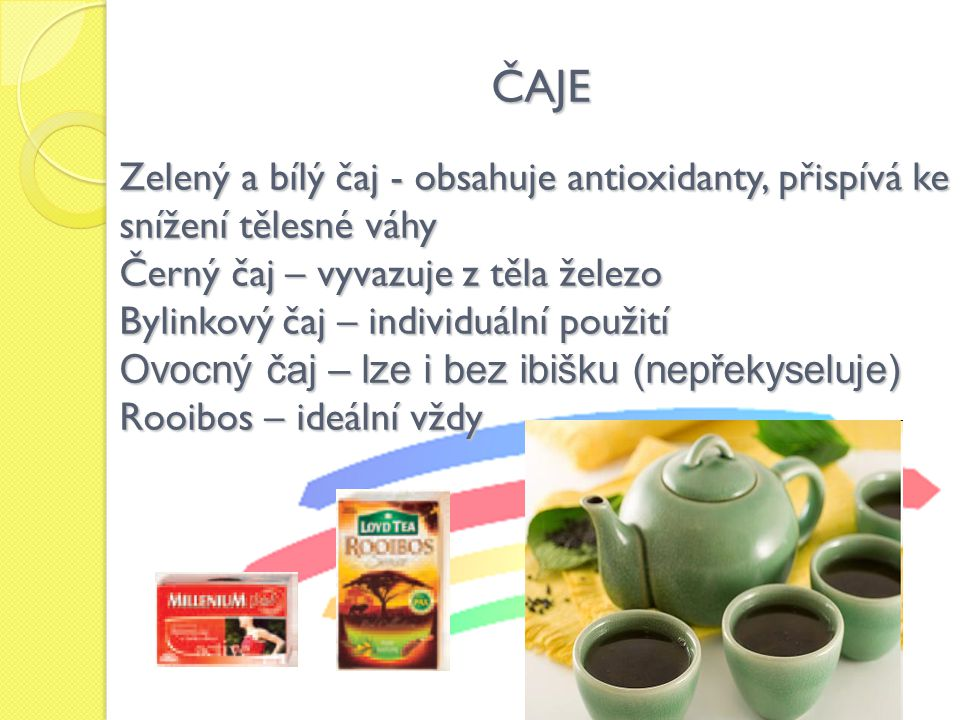 ČAJE Zelený a bílý čaj - obsahuje antioxidanty, přispívá ke snížení tělesné váhy. Černý čaj – vyvazuje z těla železo.