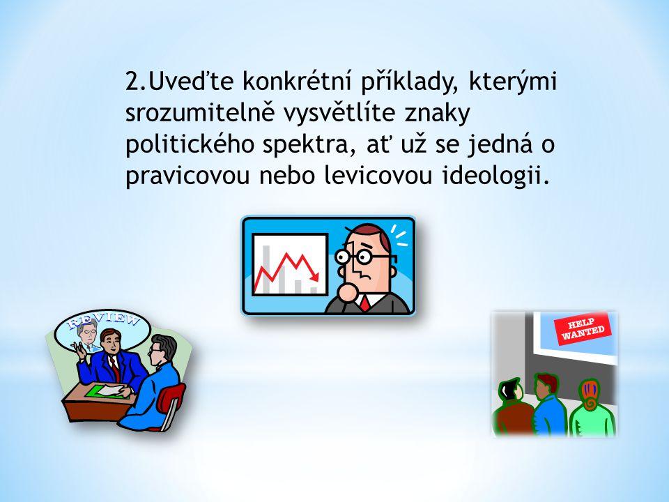 2.Uveďte konkrétní příklady, kterými srozumitelně vysvětlíte znaky politického spektra, ať už se jedná o pravicovou nebo levicovou ideologii.