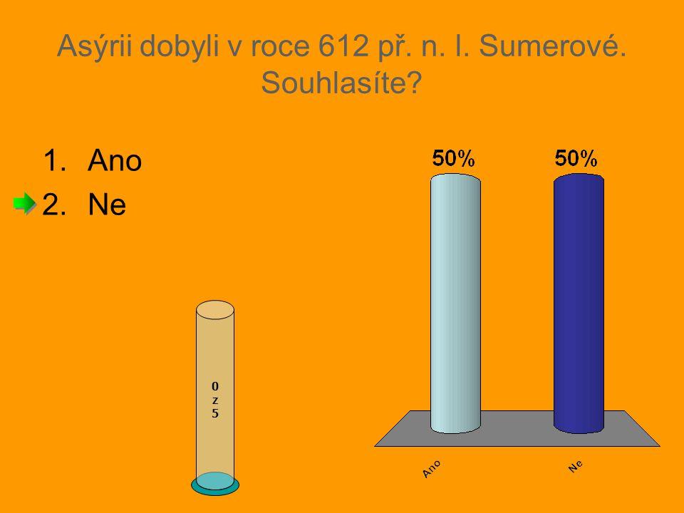 Asýrii dobyli v roce 612 př. n. l. Sumerové. Souhlasíte