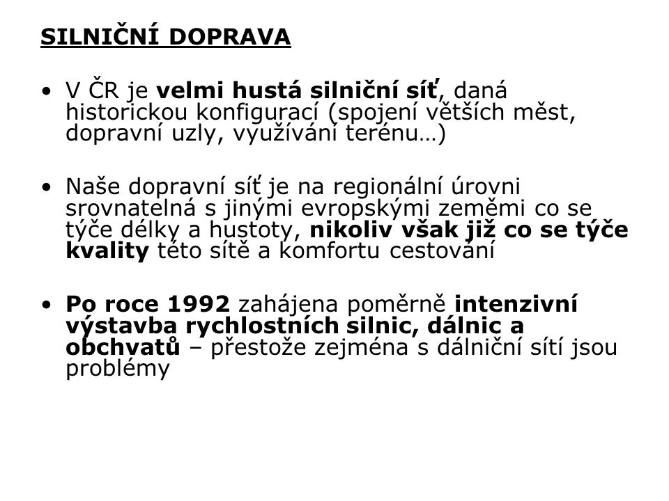 SILNIČNÍ DOPRAVA V ČR je velmi hustá silniční síť, daná historickou konfigurací (spojení větších měst, dopravní uzly, využívání terénu…)