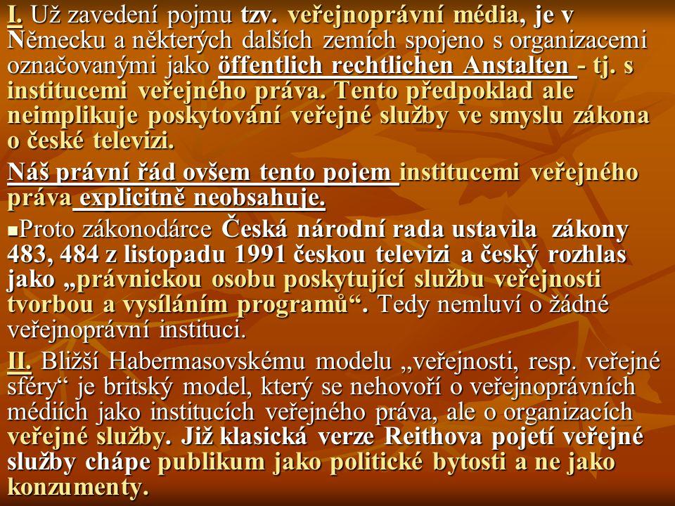 I. Už zavedení pojmu tzv. veřejnoprávní média, je v Německu a některých dalších zemích spojeno s organizacemi označovanými jako öffentlich rechtlichen Anstalten - tj. s institucemi veřejného práva. Tento předpoklad ale neimplikuje poskytování veřejné služby ve smyslu zákona o české televizi.