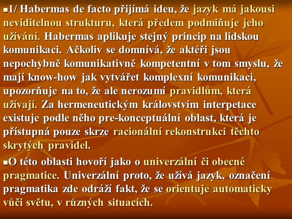 1/ Habermas de facto přijímá ideu, že jazyk má jakousi neviditelnou strukturu, která předem podmiňuje jeho užívání. Habermas aplikuje stejný princip na lidskou komunikaci. Ačkoliv se domnívá, že aktéři jsou nepochybně komunikativně kompetentní v tom smyslu, že mají know-how jak vytvářet komplexní komunikaci, upozorňuje na to, že ale nerozumí pravidlům, která užívají. Za hermeneutickým královstvím interpetace existuje podle něho pre-konceptuální oblast, která je přístupná pouze skrze racionální rekonstrukci těchto skrytých pravidel.