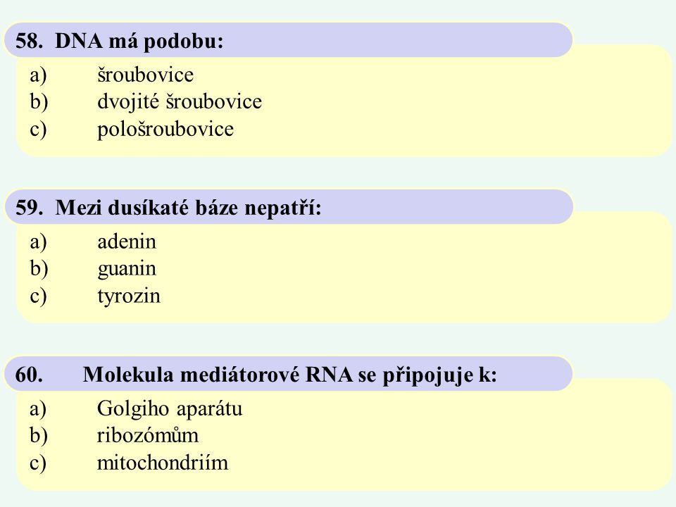 58. DNA má podobu: a) šroubovice. b) dvojité šroubovice. c) pološroubovice. 59. Mezi dusíkaté báze nepatří: