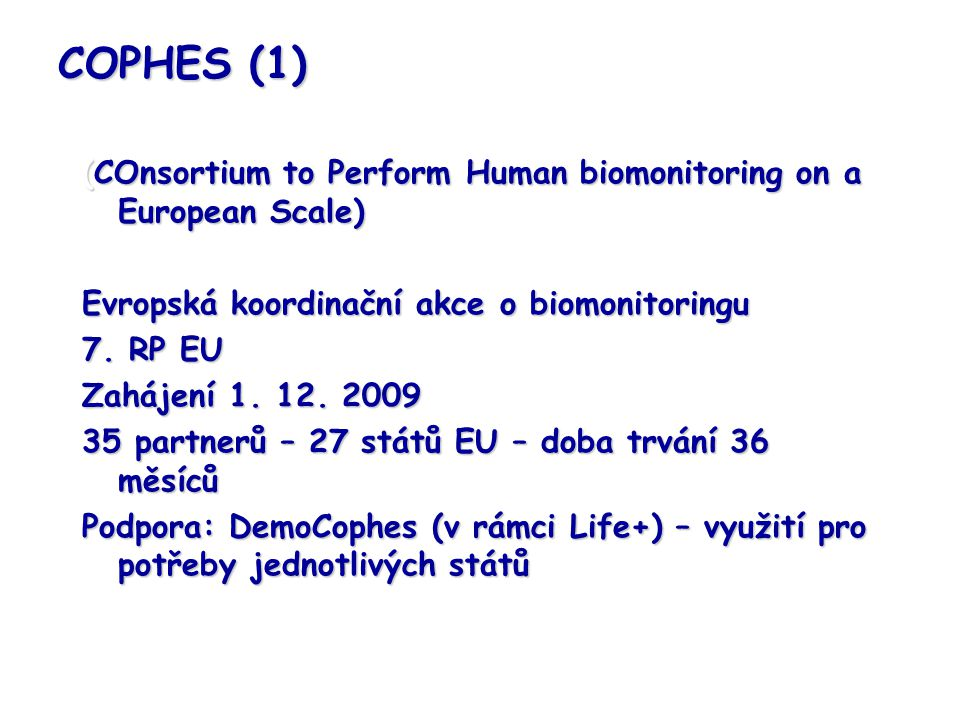 COPHES (1) (COnsortium to Perform Human biomonitoring on a European Scale) Evropská koordinační akce o biomonitoringu.