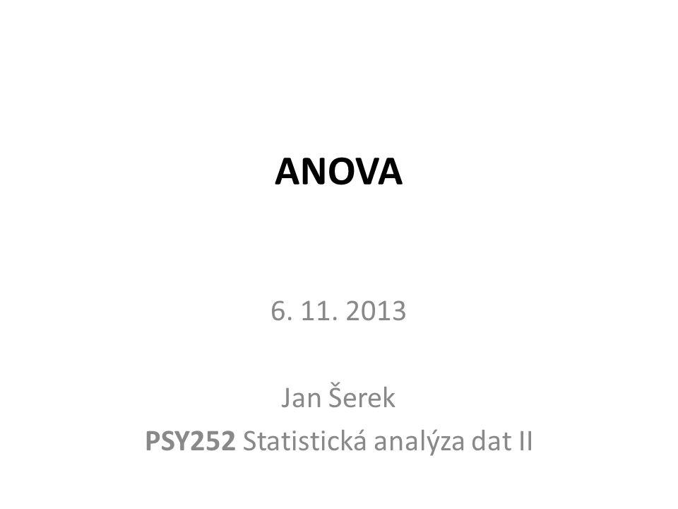 6. 11. 2013 Jan Šerek PSY252 Statistická analýza dat II
