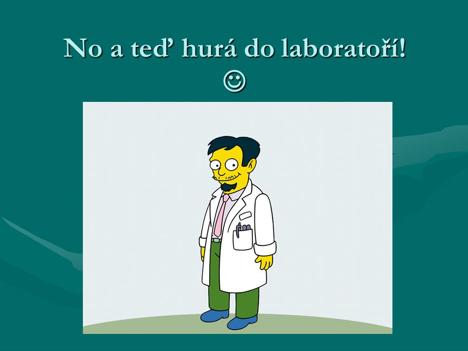 No a teď hurá do laboratoří! 