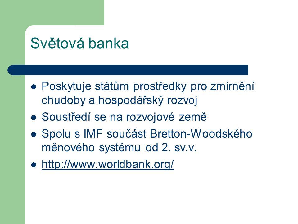 Světová banka Poskytuje státům prostředky pro zmírnění chudoby a hospodářský rozvoj. Soustředí se na rozvojové země.