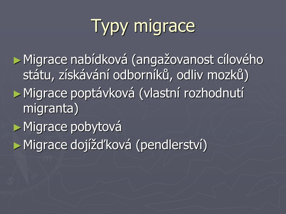 Typy migrace Migrace nabídková (angažovanost cílového státu, získávání odborníků, odliv mozků) Migrace poptávková (vlastní rozhodnutí migranta)