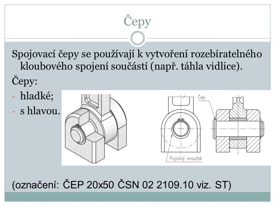 Čepy Spojovací čepy se používají k vytvoření rozebíratelného kloubového spojení součástí (např. táhla vidlice).