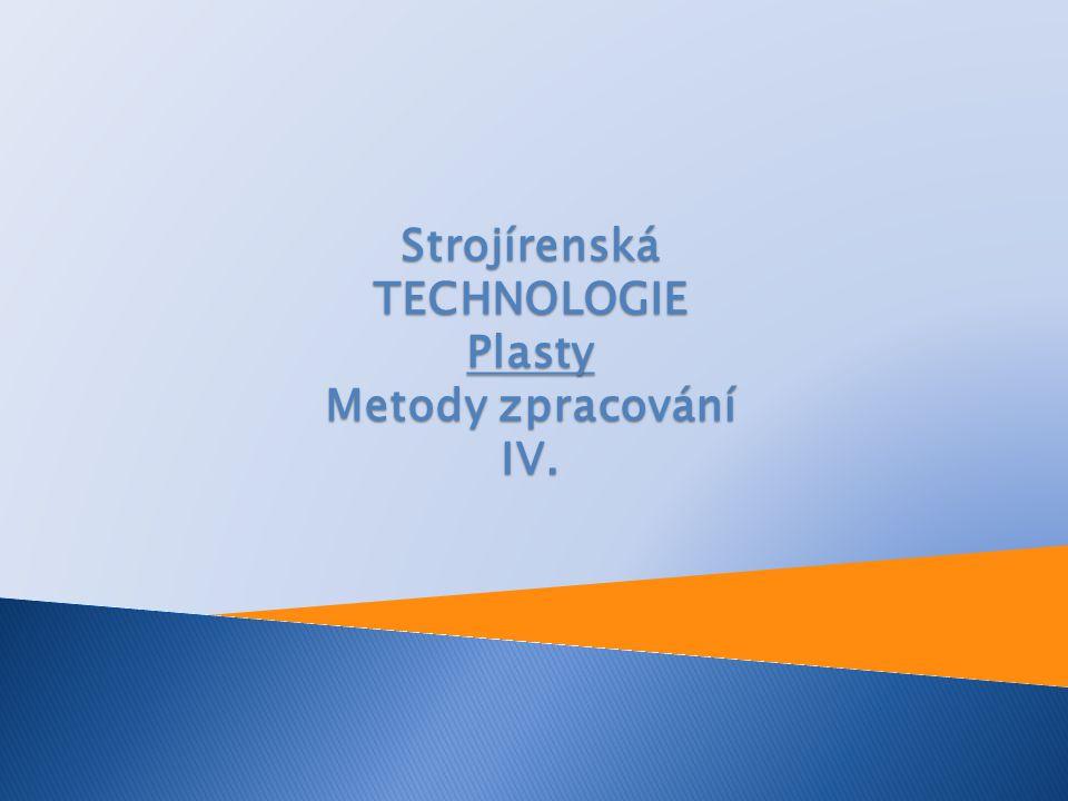 Strojírenská TECHNOLOGIE Plasty Metody zpracování IV.