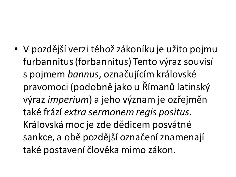 V pozdější verzi téhož zákoníku je užito pojmu furbannitus (forbannitus) Tento výraz souvisí s pojmem bannus, označujícím královské pravomoci (podobně jako u Římanů latinský výraz imperium) a jeho význam je ozřejměn také frází extra sermonem regis positus.