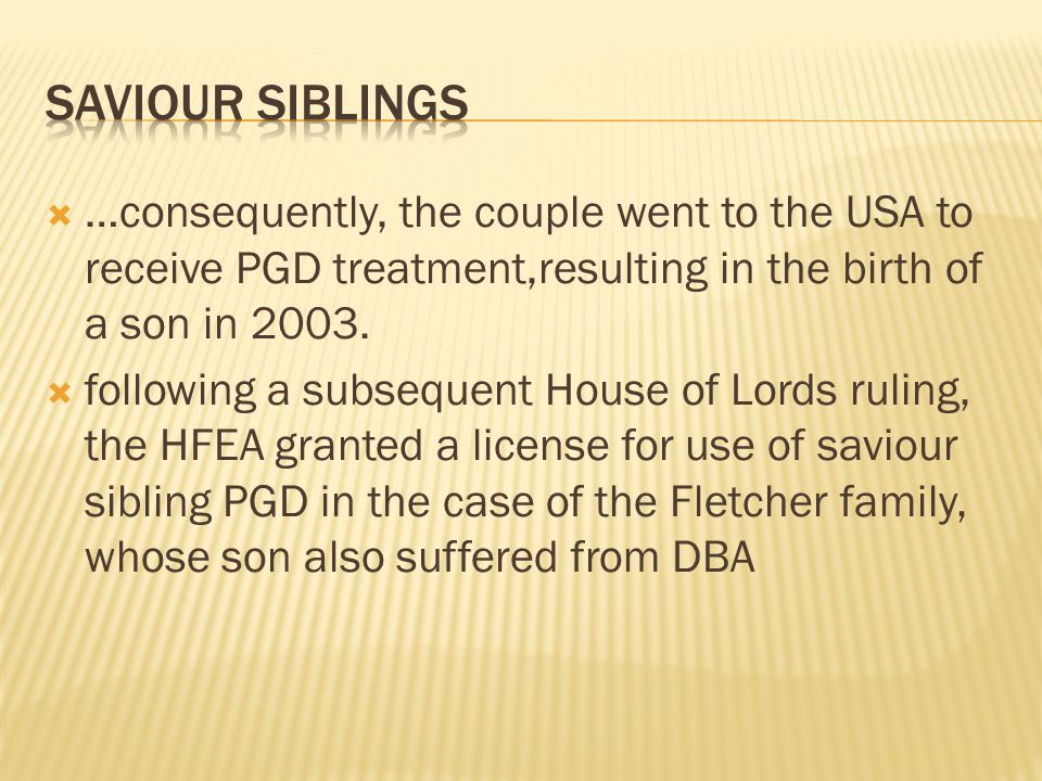 Saviour Siblings …consequently, the couple went to the USA to receive PGD treatment,resulting in the birth of a son in 2003.