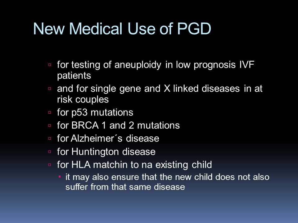 New Medical Use of PGD for testing of aneuploidy in low prognosis IVF patients. and for single gene and X linked diseases in at risk couples.