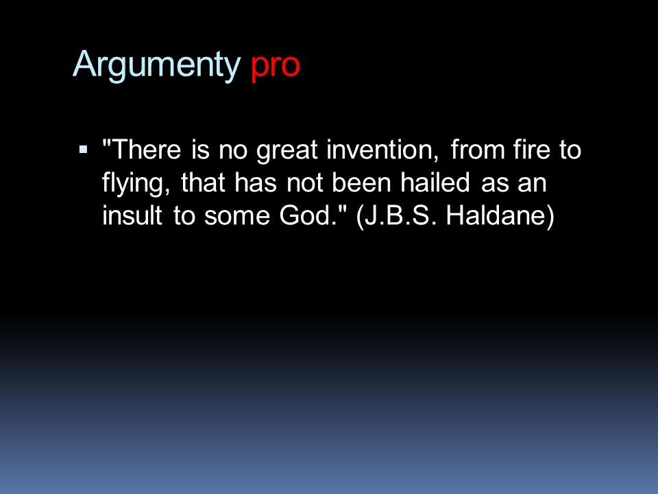Argumenty pro There is no great invention, from fire to flying, that has not been hailed as an insult to some God. (J.B.S.