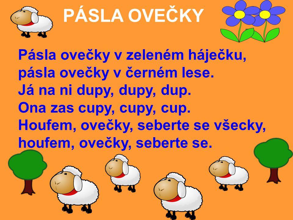 PÁSLA OVEČKY Pásla ovečky v zeleném háječku, pásla ovečky v černém lese. Já na ni dupy, dupy, dup.