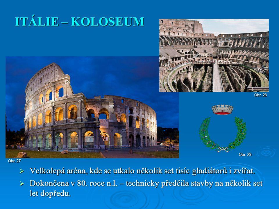 ITÁLIE – KOLOSEUM Obr. 28. Obr. 29. Obr. 27. Velkolepá aréna, kde se utkalo několik set tisíc gladiátorů i zvířat.