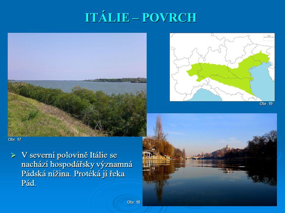 ITÁLIE – POVRCH Obr. 19. Obr. 17. V severní polovině Itálie se nachází hospodářsky významná Pádská nížina. Protéká jí řeka Pád.