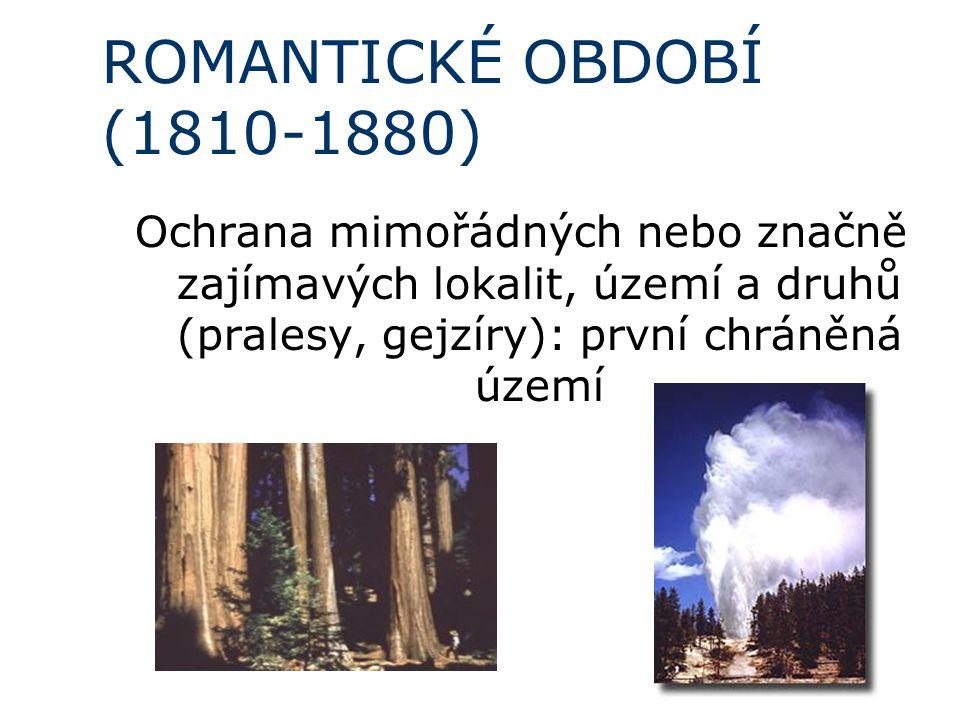 ROMANTICKÉ OBDOBÍ (1810-1880) Ochrana mimořádných nebo značně zajímavých lokalit, území a druhů (pralesy, gejzíry): první chráněná území.