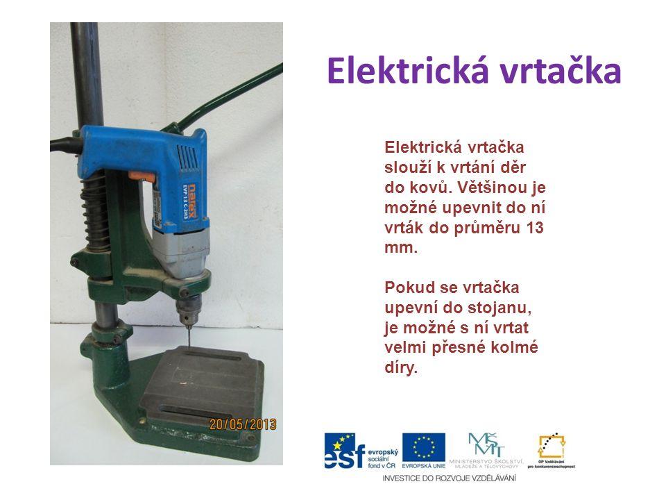 Elektrická vrtačka Elektrická vrtačka slouží k vrtání děr do kovů. Většinou je možné upevnit do ní vrták do průměru 13 mm.