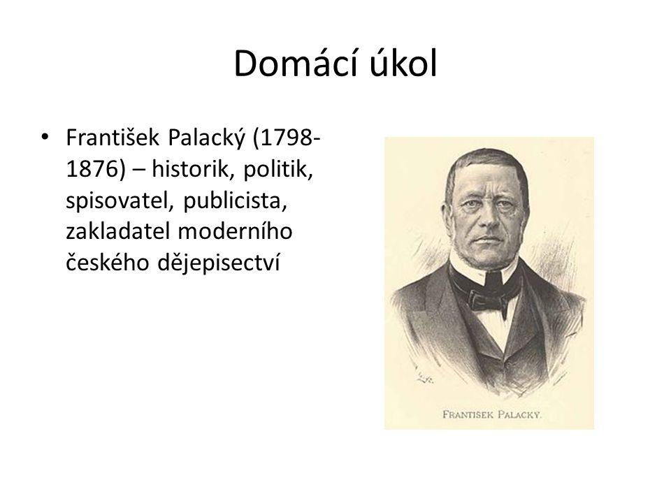Domácí úkol František Palacký (1798-1876) – historik, politik, spisovatel, publicista, zakladatel moderního českého dějepisectví.