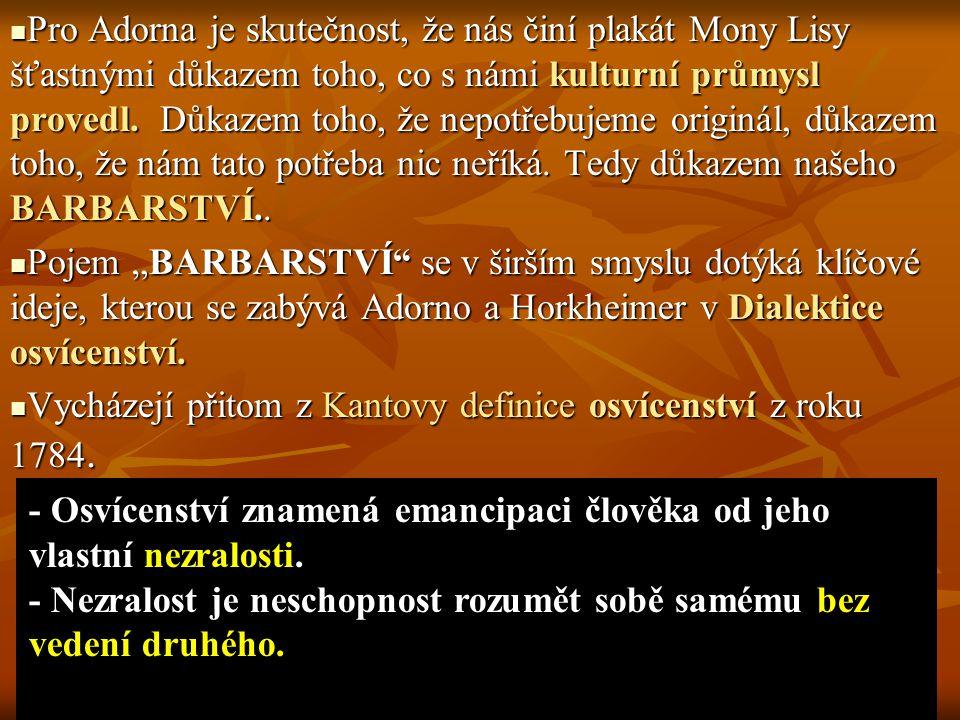 Pro Adorna je skutečnost, že nás činí plakát Mony Lisy šťastnými důkazem toho, co s námi kulturní průmysl provedl. Důkazem toho, že nepotřebujeme originál, důkazem toho, že nám tato potřeba nic neříká. Tedy důkazem našeho BARBARSTVÍ..