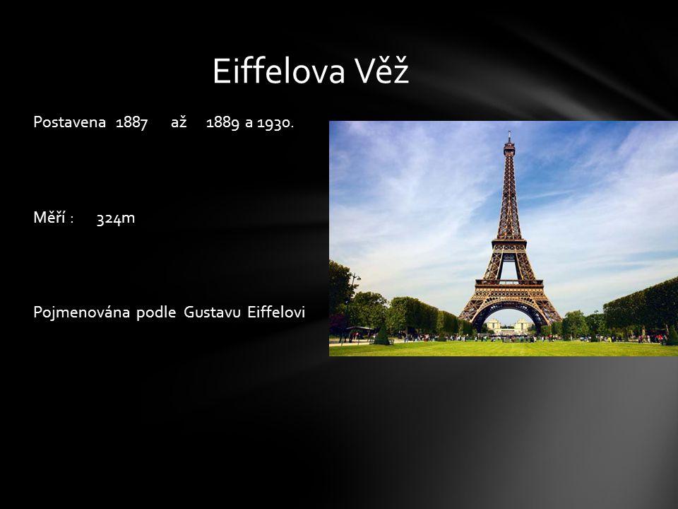 Eiffelova Věž Postavena 1887 až 1889 a 1930. Měří : 324m Pojmenována podle Gustavu Eiffelovi