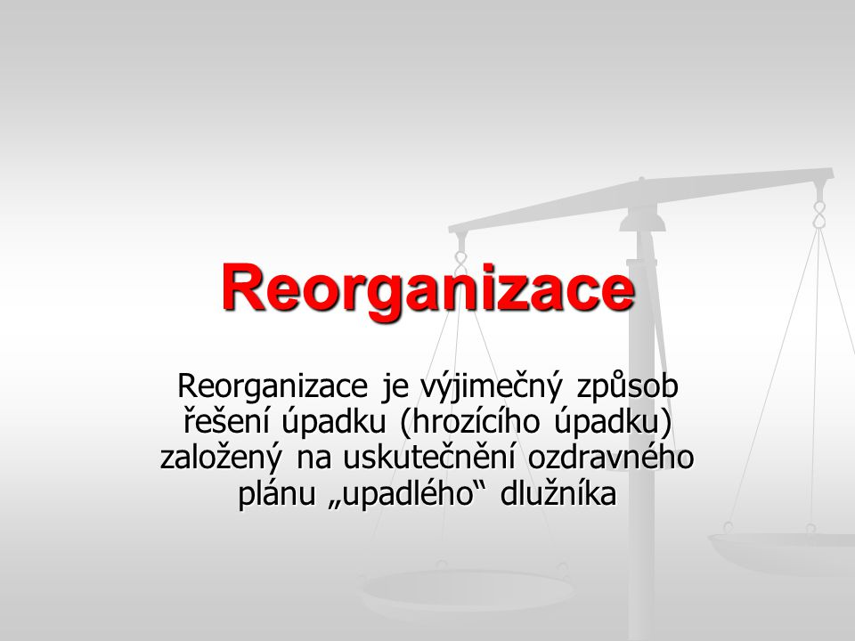 """Reorganizace Reorganizace je výjimečný způsob řešení úpadku (hrozícího úpadku) založený na uskutečnění ozdravného plánu """"upadlého dlužníka."""