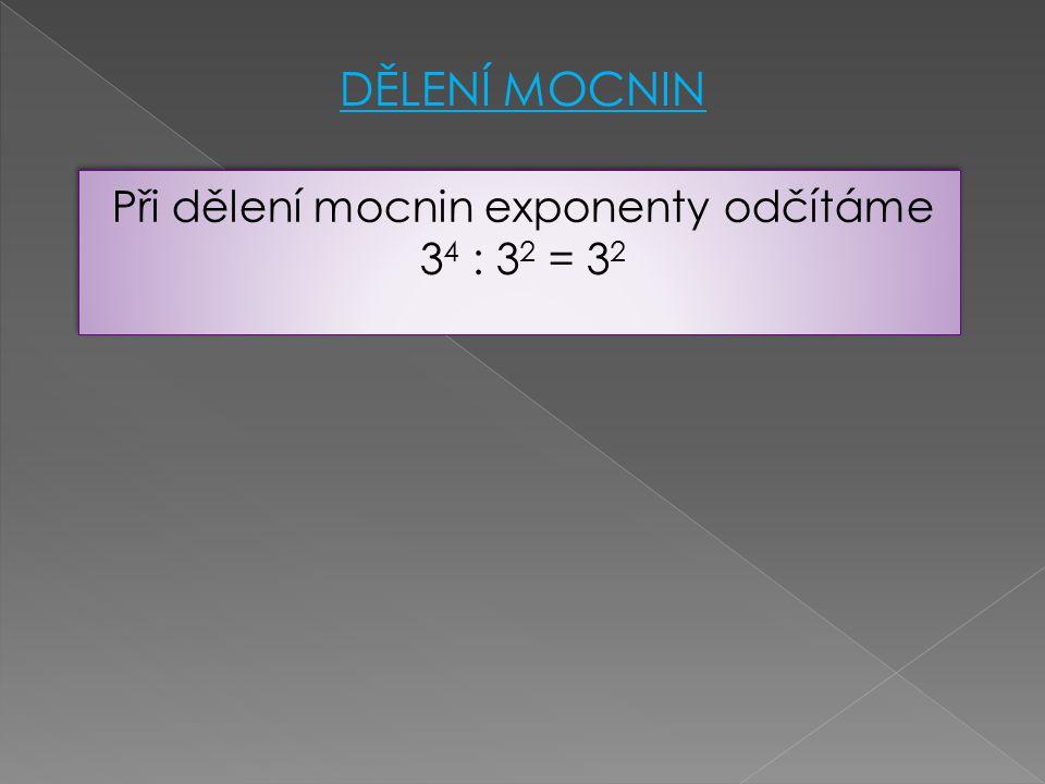 Při dělení mocnin exponenty odčítáme 34 : 32 = 32