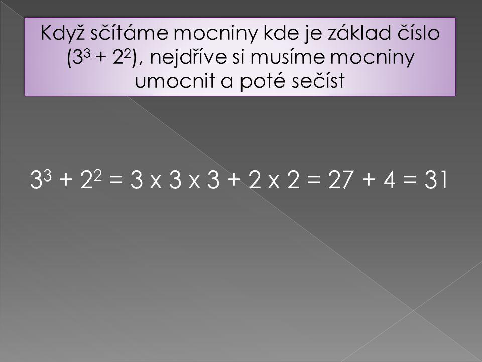 Když sčítáme mocniny kde je základ číslo (33 + 22), nejdříve si musíme mocniny umocnit a poté sečíst