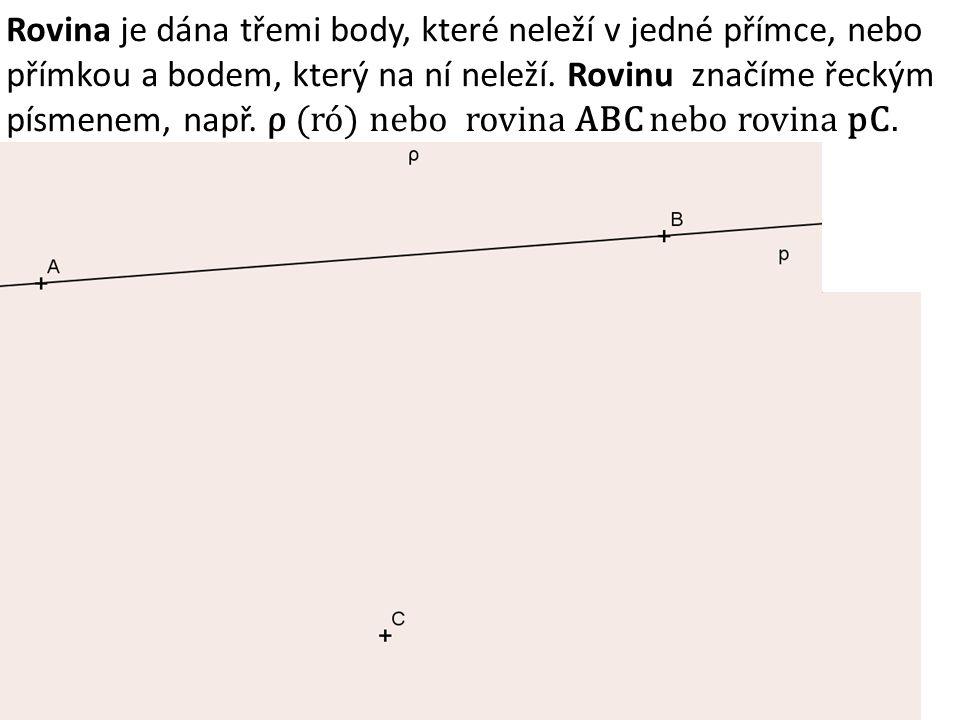 Rovina je dána třemi body, které neleží v jedné přímce, nebo přímkou a bodem, který na ní neleží. Rovinu značíme řeckým písmenem, např. ρ (ró) nebo rovina ABC nebo rovina pC.