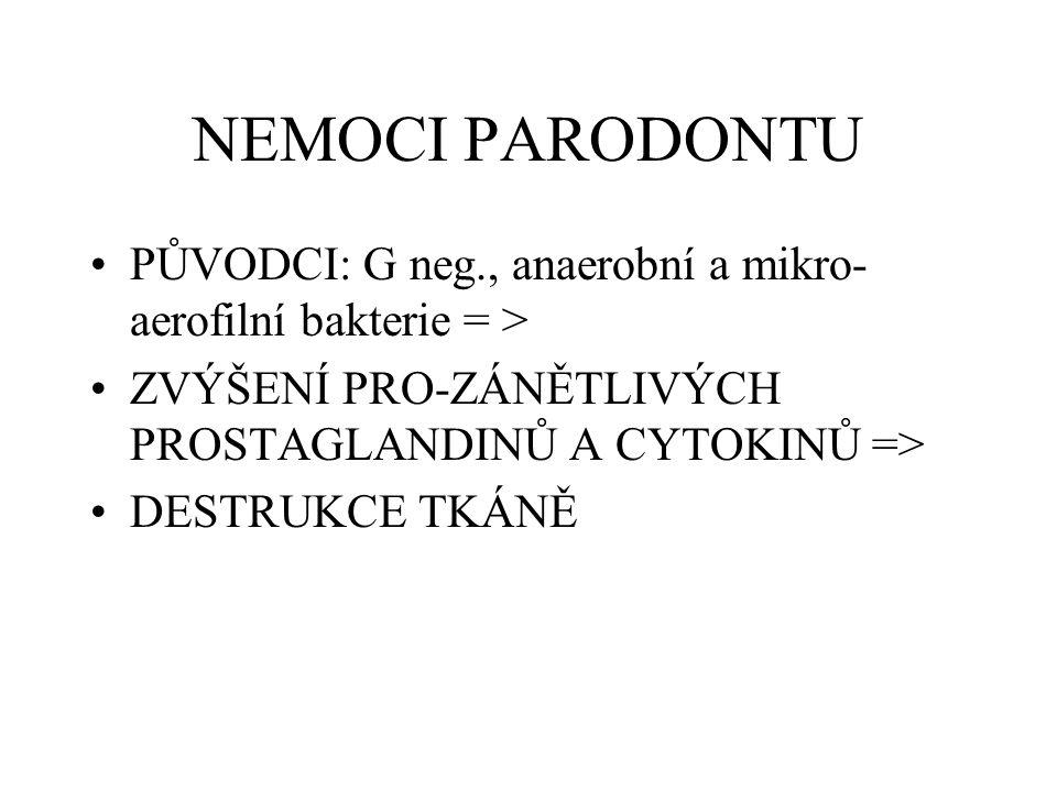 NEMOCI PARODONTU PŮVODCI: G neg., anaerobní a mikro-aerofilní bakterie = > ZVÝŠENÍ PRO-ZÁNĚTLIVÝCH PROSTAGLANDINŮ A CYTOKINŮ =>