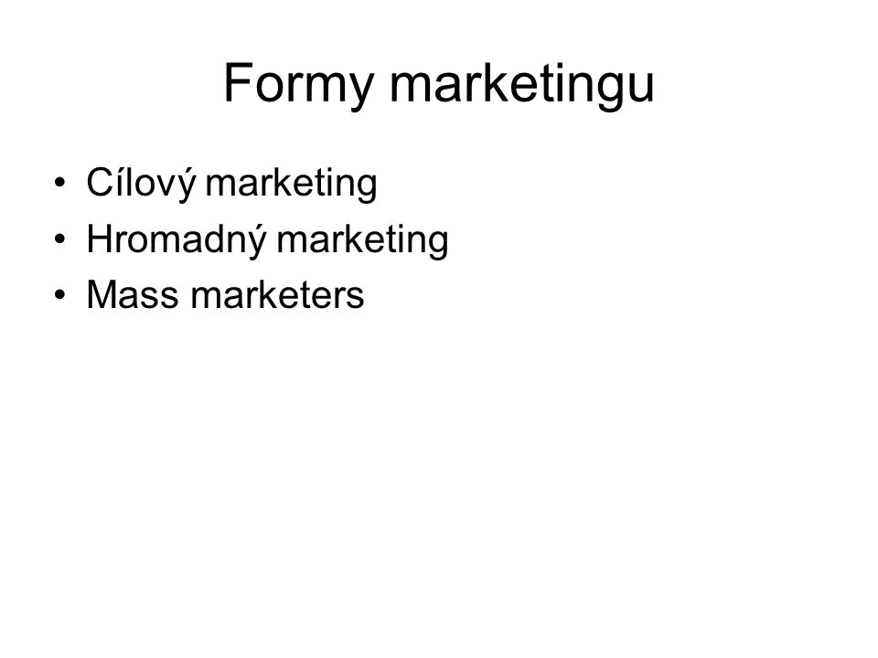 Formy marketingu Cílový marketing Hromadný marketing Mass marketers