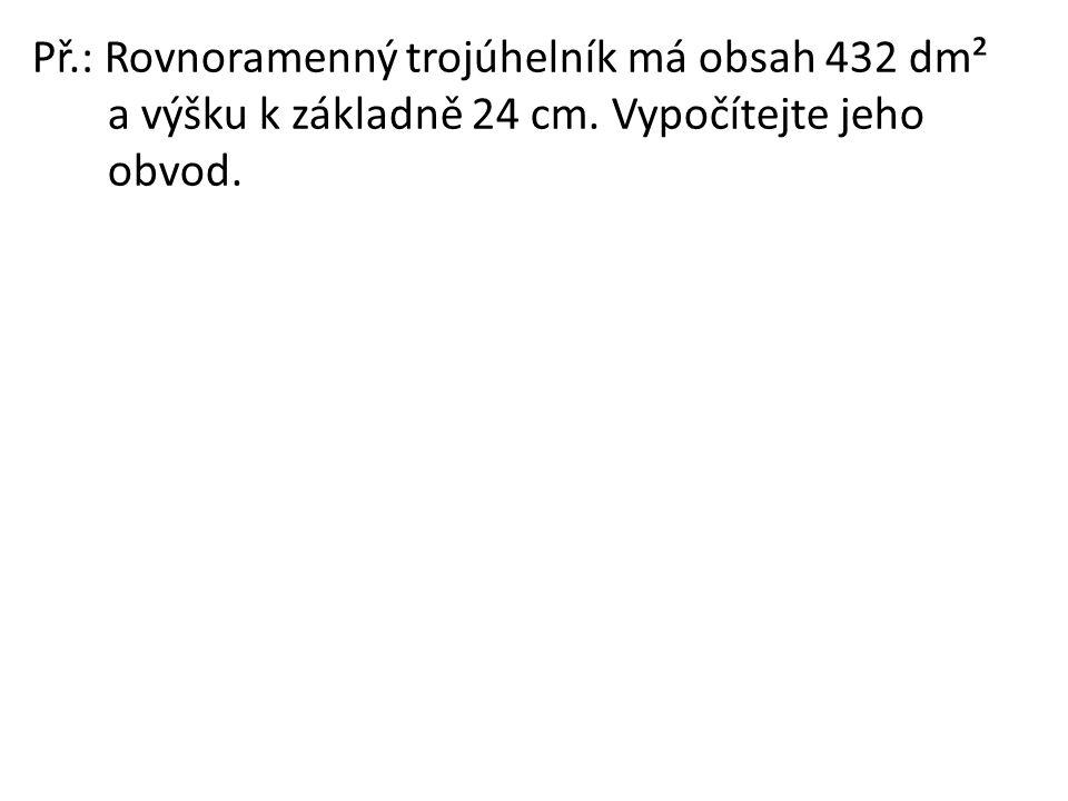 Př.: Rovnoramenný trojúhelník má obsah 432 dm²