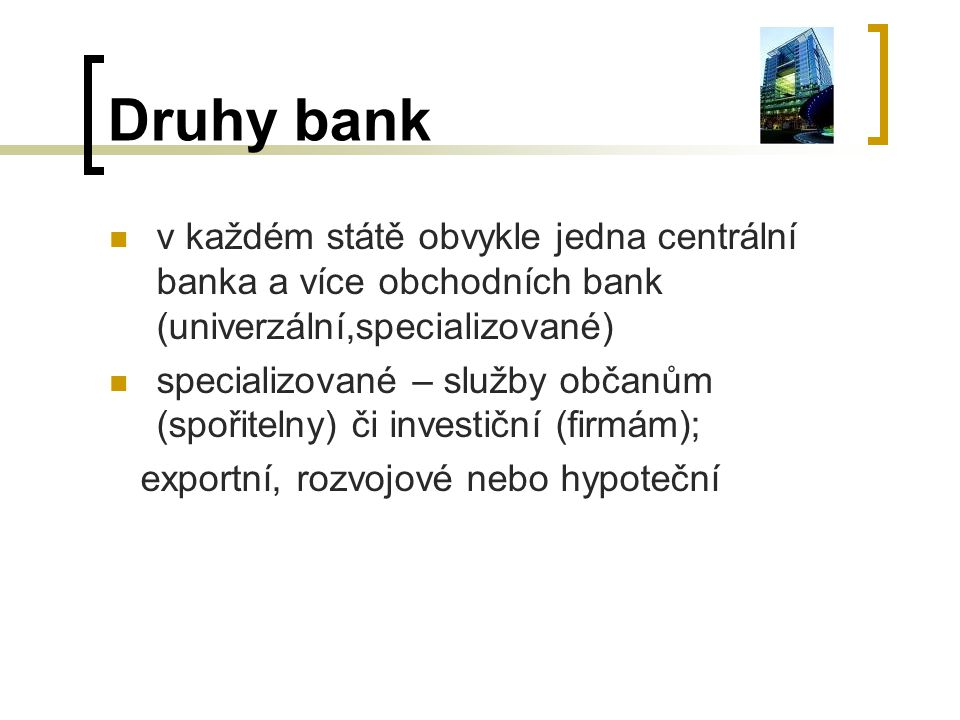 Druhy bank v každém státě obvykle jedna centrální banka a více obchodních bank (univerzální,specializované)